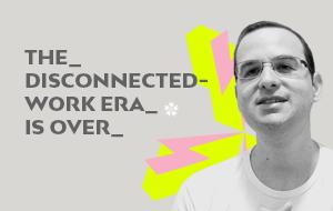 A era do trabalho desconectado acabou